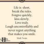 Life Is Short, Break The Rules. Forgive Quickly, Kiss Slowly.