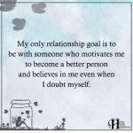 My Only Relationship Goal Is To Be With Someone Who Motivates Me