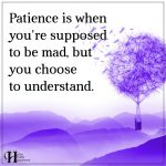 Patience Is When You're Supposed To Get Mad, But You Choose To Understand