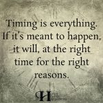 Timing Is Everything. If It's Meant To Happen It Will.